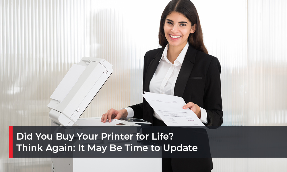 Did You Buy Your Printer for Life Think Again It May Be Time to Update