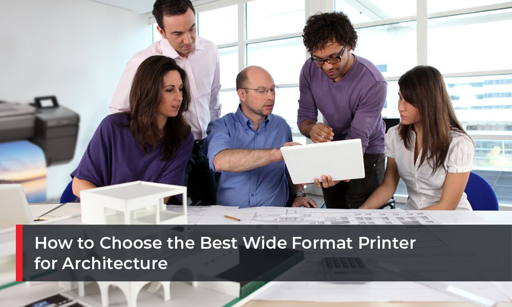 How to Choose the Best Wide Format Printer for Architecture