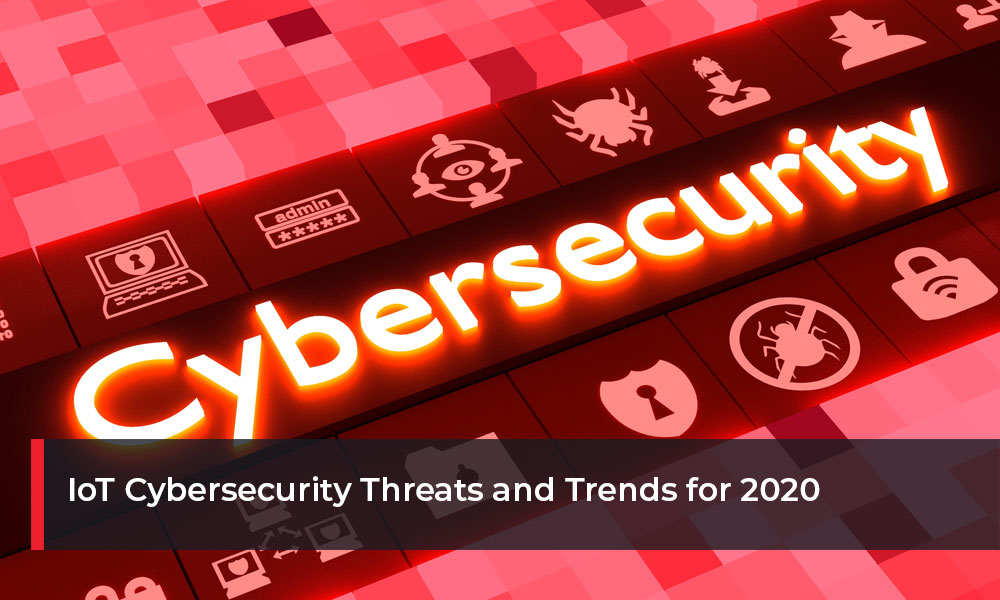 IoT Cybersecurity Threats and Trends of 2020