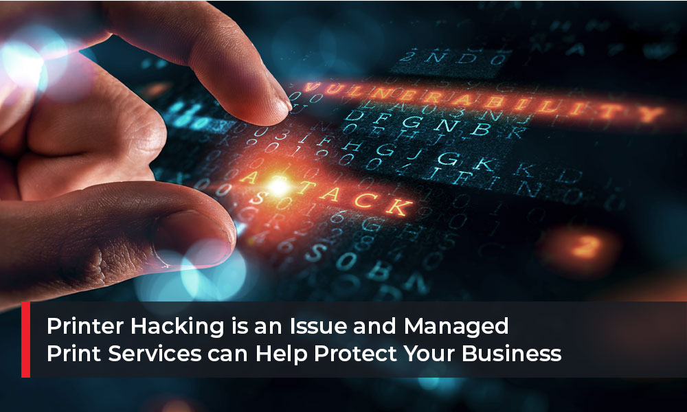 Printer Hacking is an Issue and Managed Print Services Can Help Protect Your Business